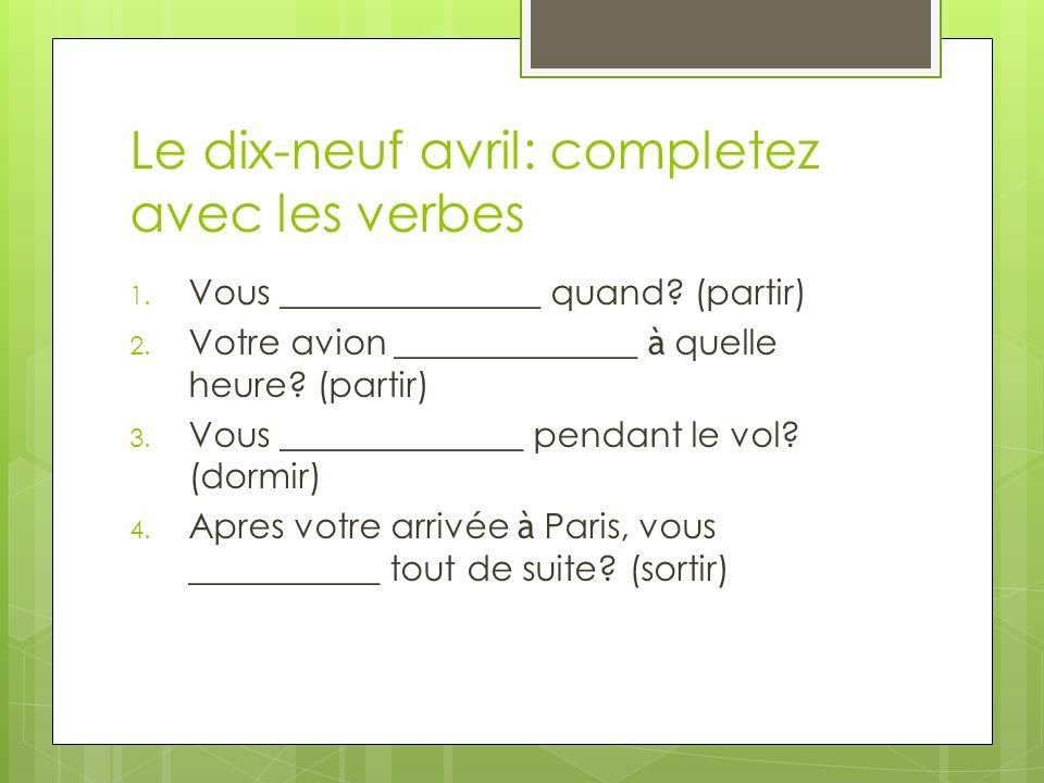 Le dix-neuf avril: completez avec les verbes 1. Vous _______________ quand.