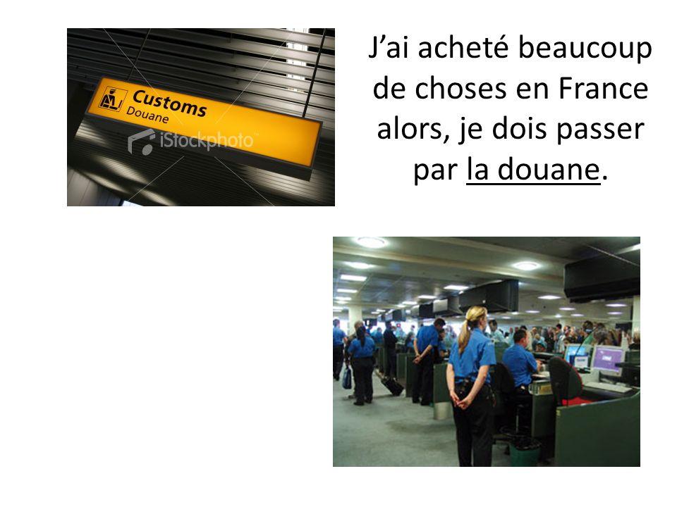 Jai acheté beaucoup de choses en France alors, je dois passer par la douane.