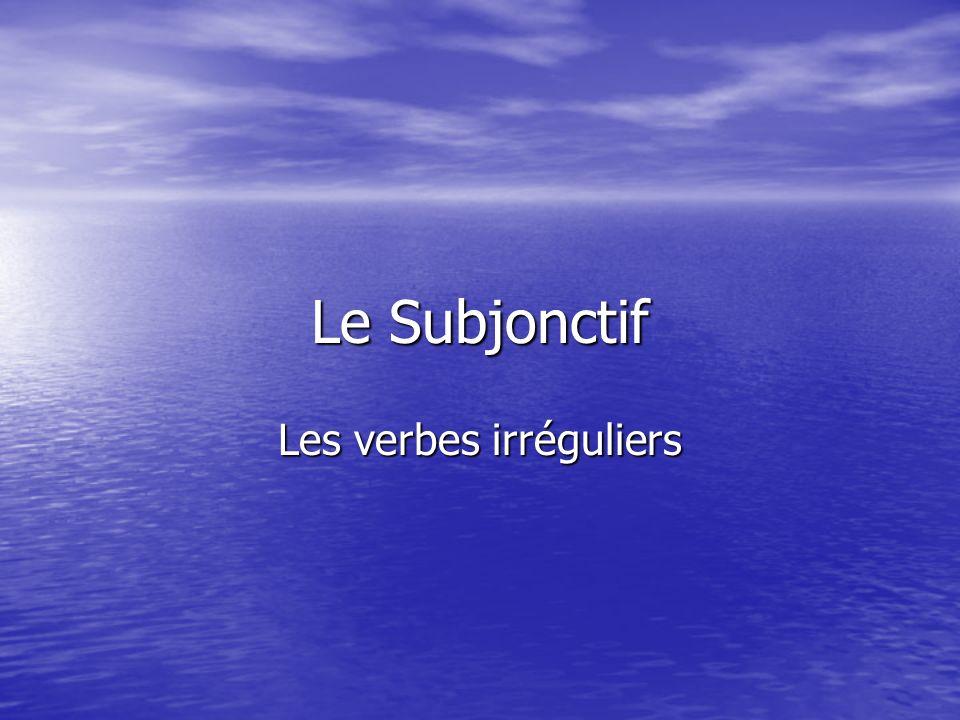 Le Subjonctif Les verbes irréguliers