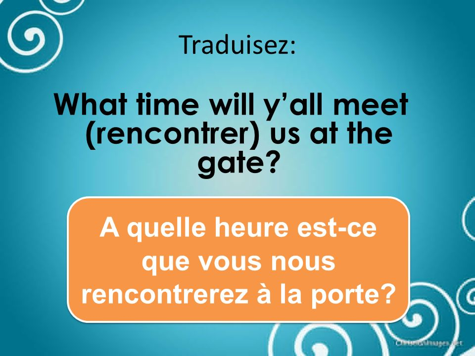 Traduisez: What time will yall meet (rencontrer) us at the gate.