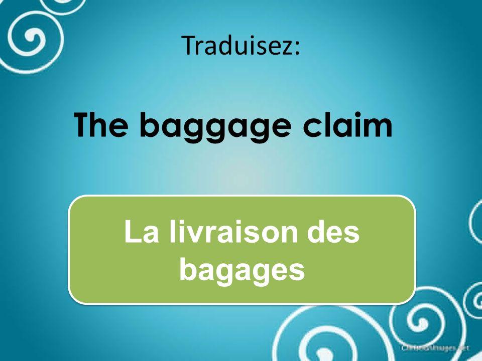 Traduisez: The baggage claim La livraison des bagages