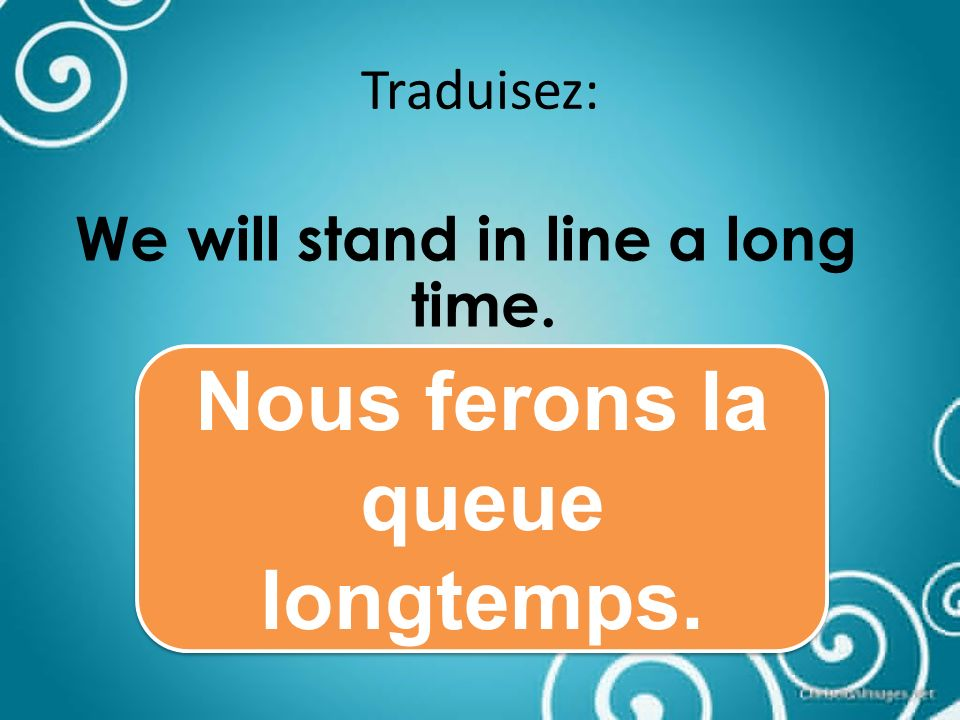 Traduisez: We will stand in line a long time. Nous ferons la queue longtemps.