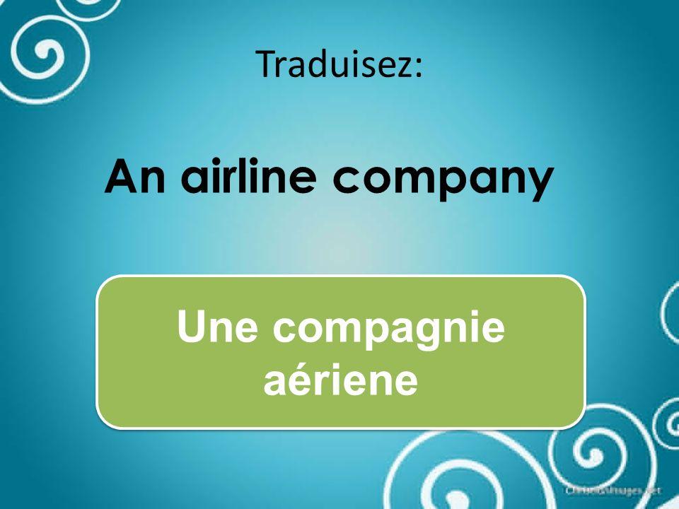 Traduisez: An airline company Une compagnie aériene