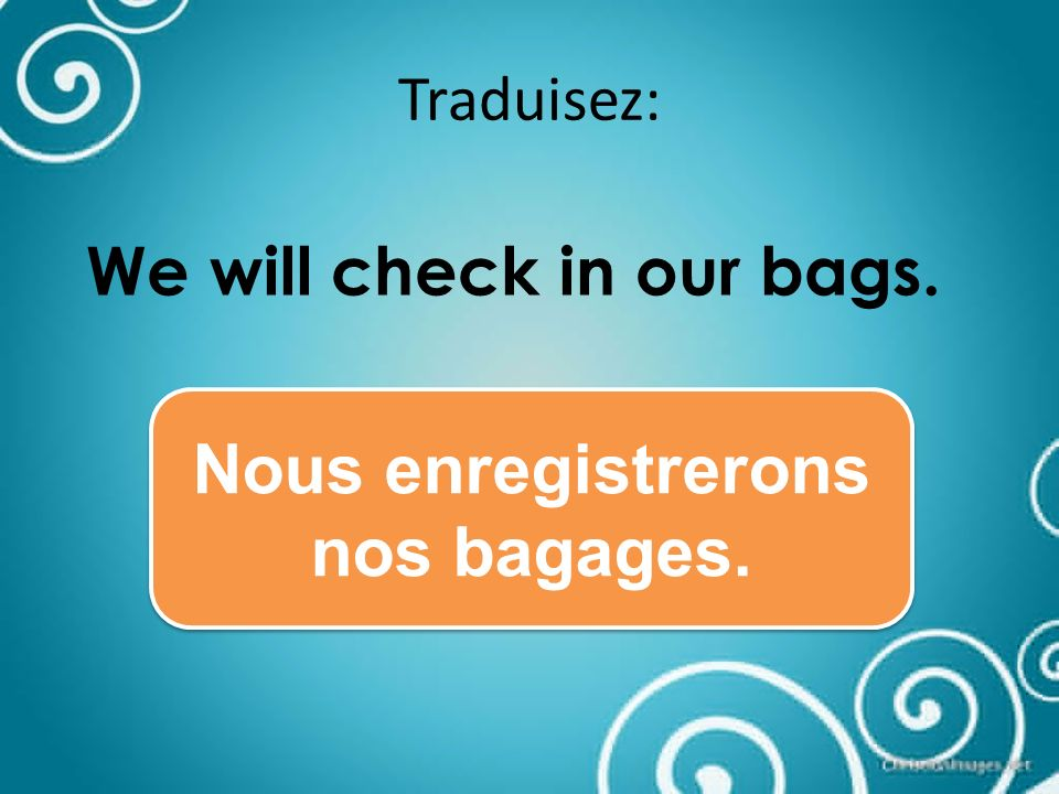 Traduisez: We will check in our bags. Nous enregistrerons nos bagages.
