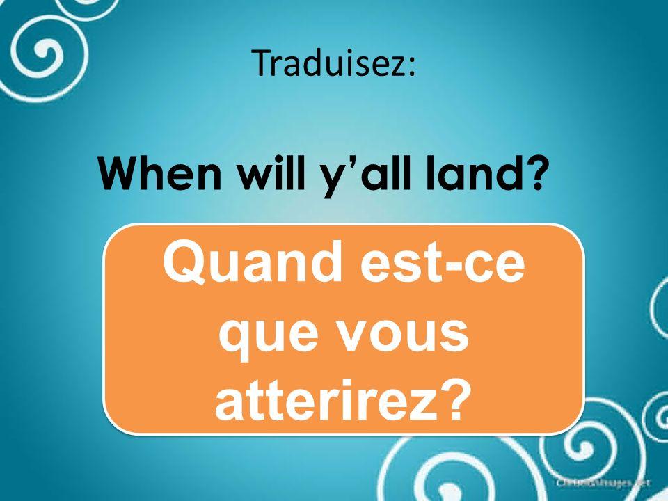 Traduisez: When will yall land Quand est-ce que vous atterirez