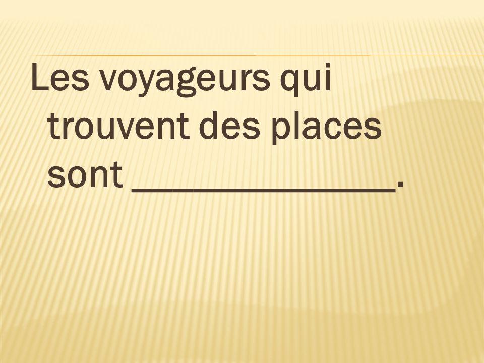 Les voyageurs qui trouvent des places sont _____________.