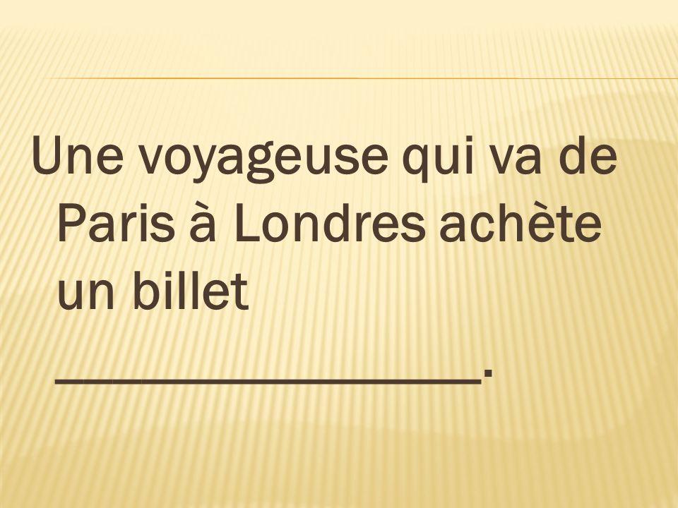 Une voyageuse qui va de Paris à Londres achète un billet _______________.