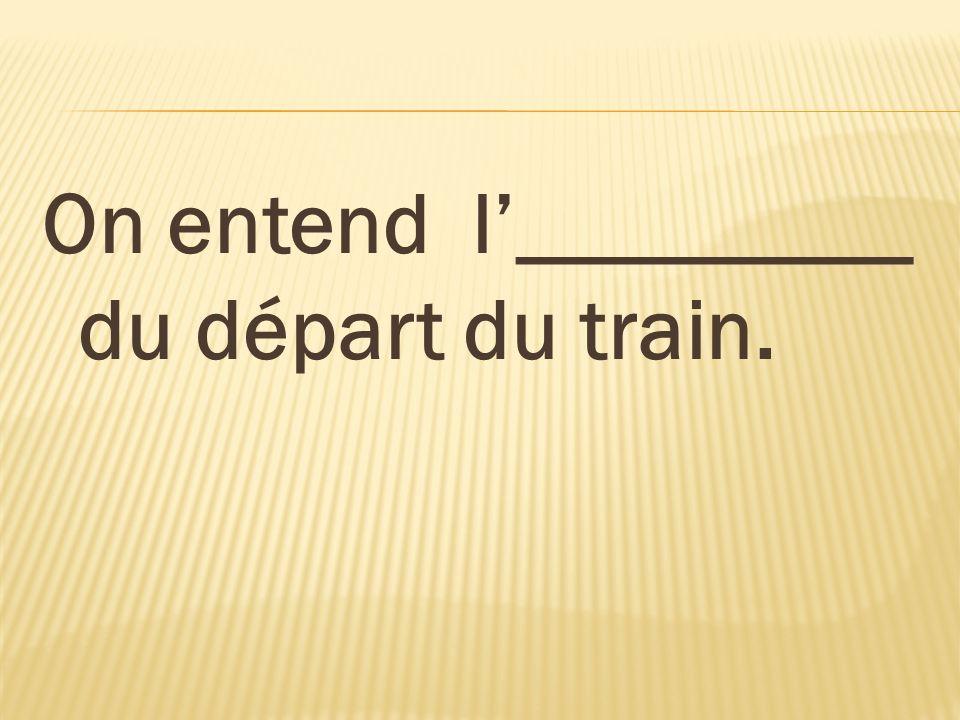 On entend l_________ du départ du train.
