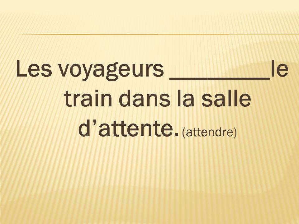 Les voyageurs ________le train dans la salle dattente. (attendre)