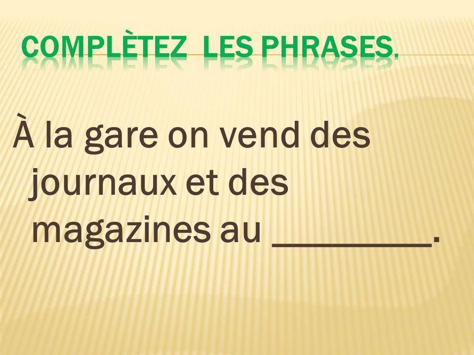 À la gare on vend des journaux et des magazines au ________.