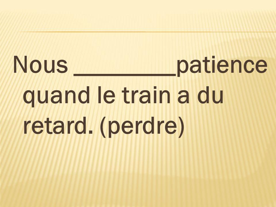 Nous ________patience quand le train a du retard. (perdre)