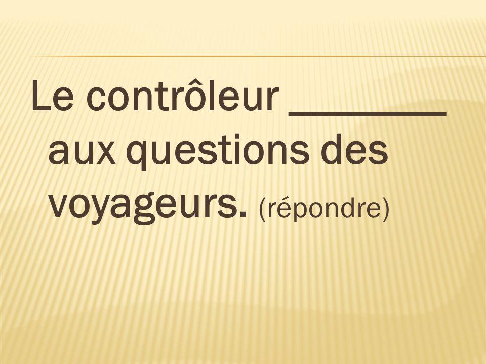 Le contrôleur _______ aux questions des voyageurs. (répondre)