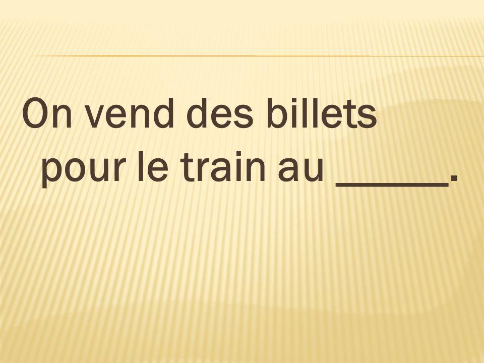 On vend des billets pour le train au _____.