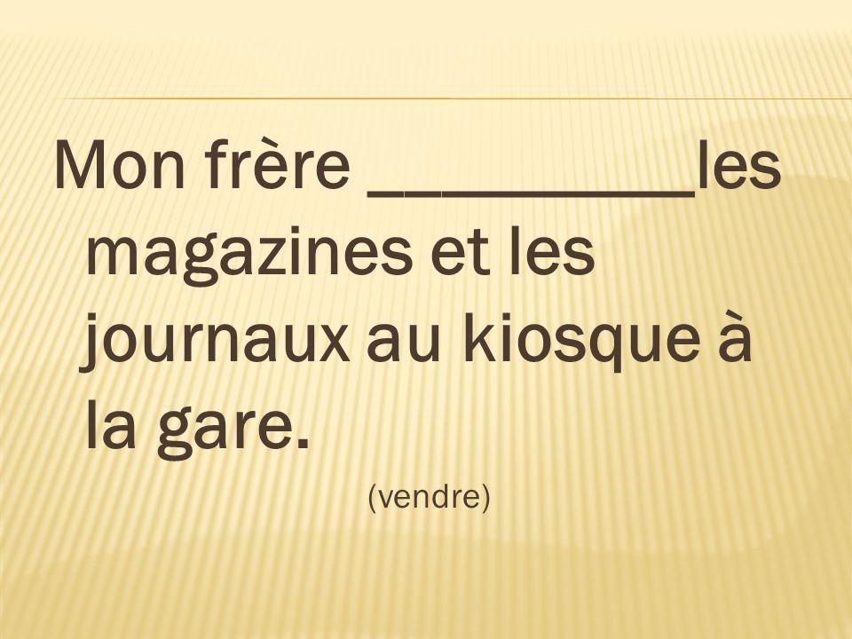 Mon frère _________les magazines et les journaux au kiosque à la gare. (vendre)
