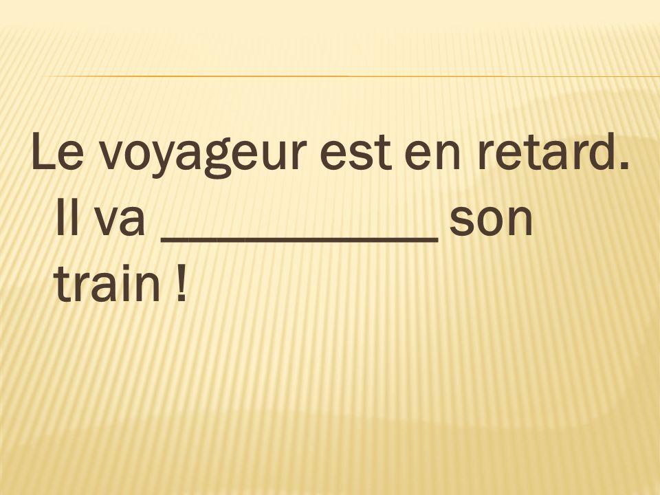 Le voyageur est en retard. Il va __________ son train !