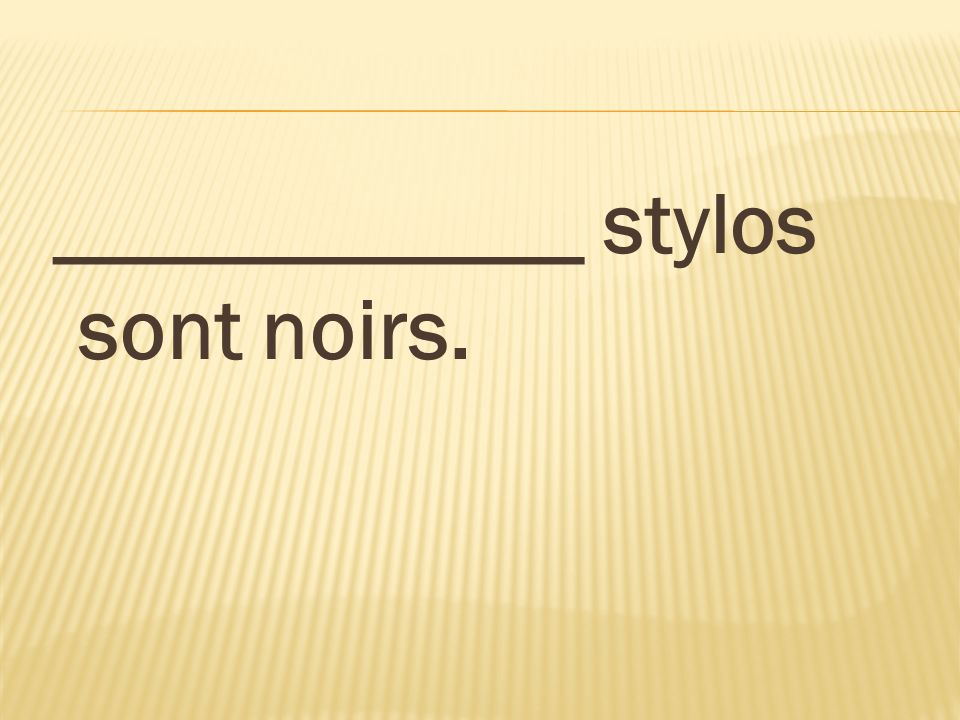 ____________ stylos sont noirs.