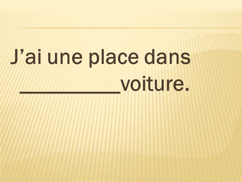 Jai une place dans _________voiture.