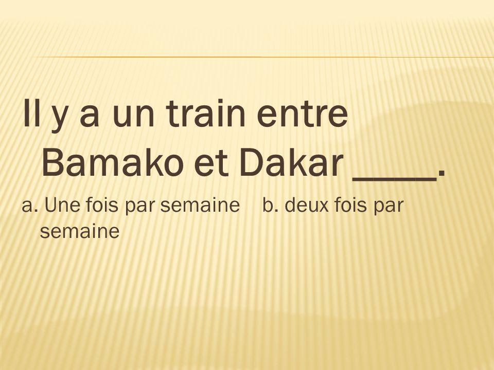 Il y a un train entre Bamako et Dakar ____. a. Une fois par semaine b. deux fois par semaine