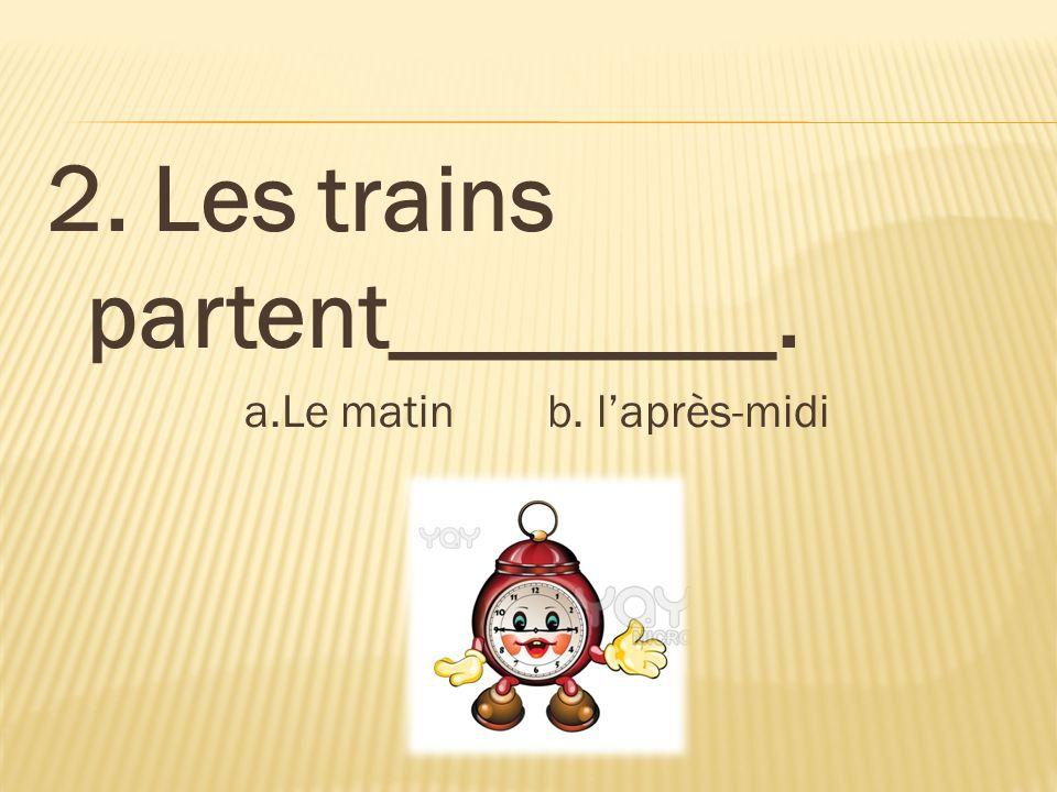 2. Les trains partent________. a.Le matin b. laprès-midi
