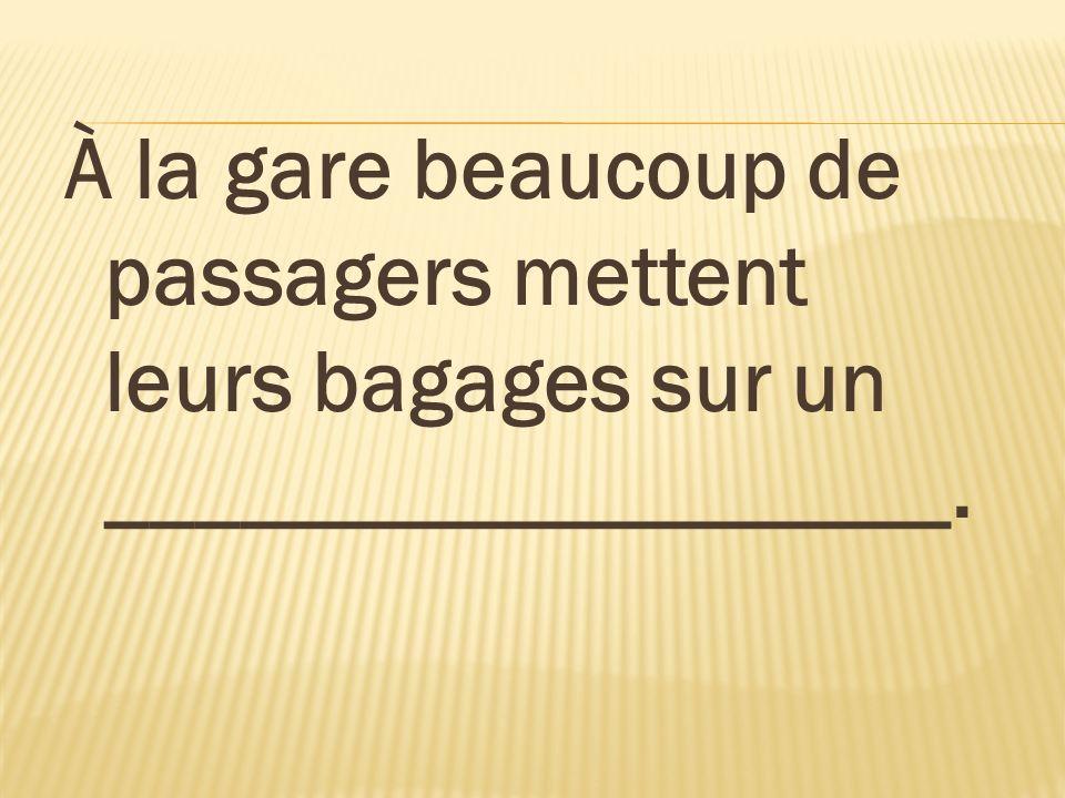 À la gare beaucoup de passagers mettent leurs bagages sur un ___________________.