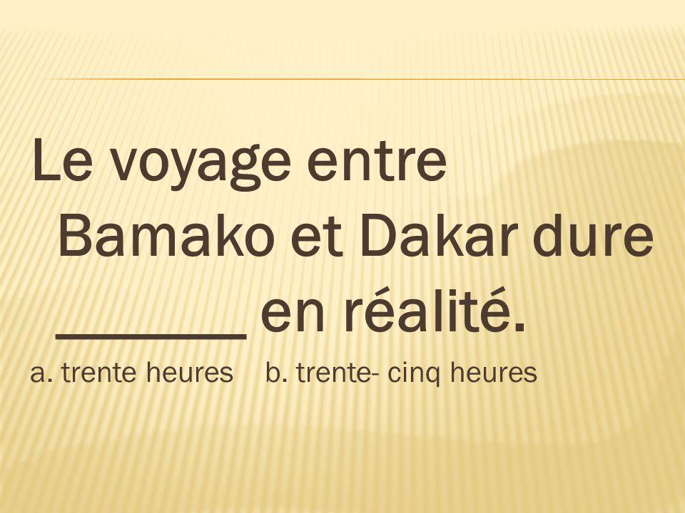 Le voyage entre Bamako et Dakar dure ______ en réalité. a. trente heures b. trente- cinq heures