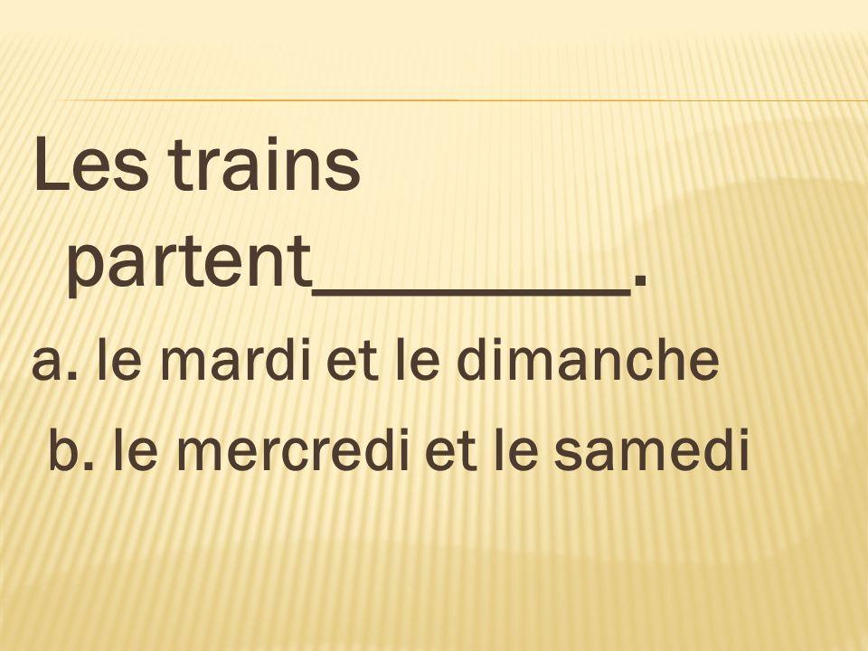 Les trains partent________. a. le mardi et le dimanche b. le mercredi et le samedi