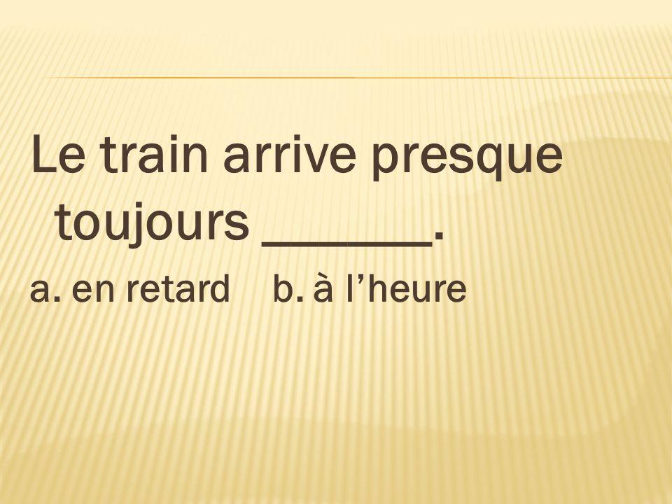 Le train arrive presque toujours ______. a. en retard b. à lheure