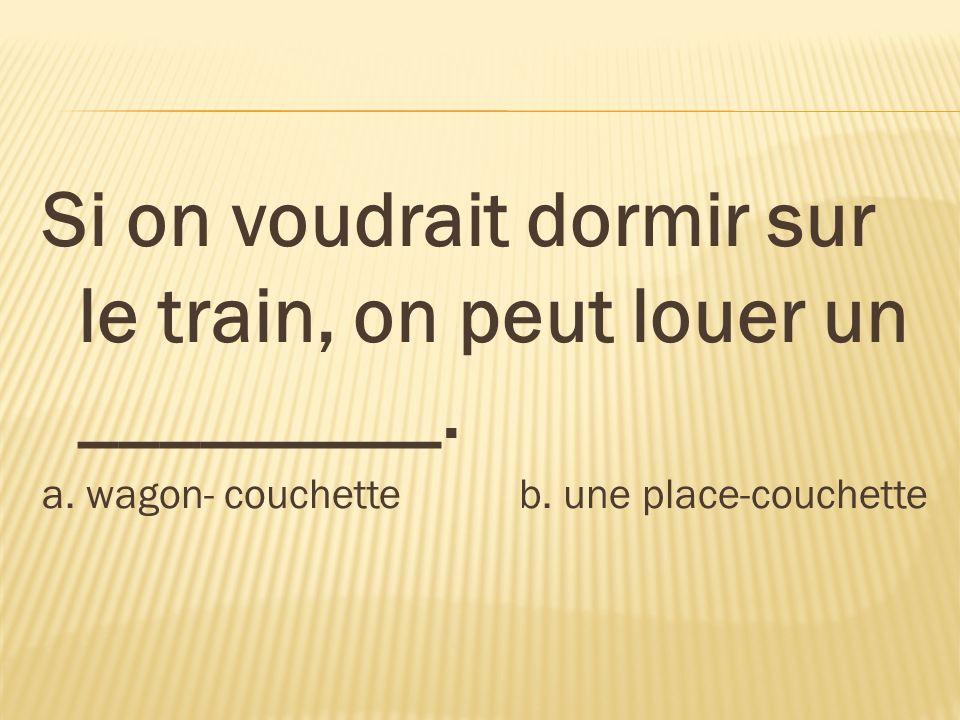 Si on voudrait dormir sur le train, on peut louer un _________. a. wagon- couchette b. une place-couchette