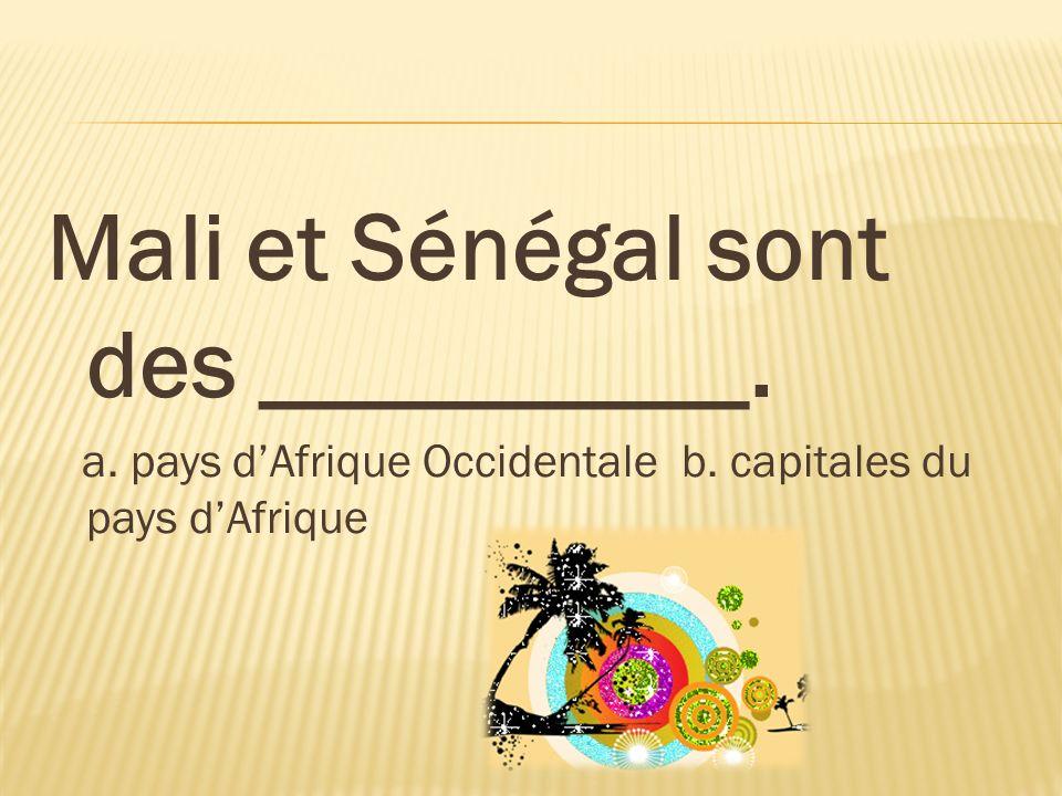 Mali et Sénégal sont des __________. a. pays dAfrique Occidentale b. capitales du pays dAfrique