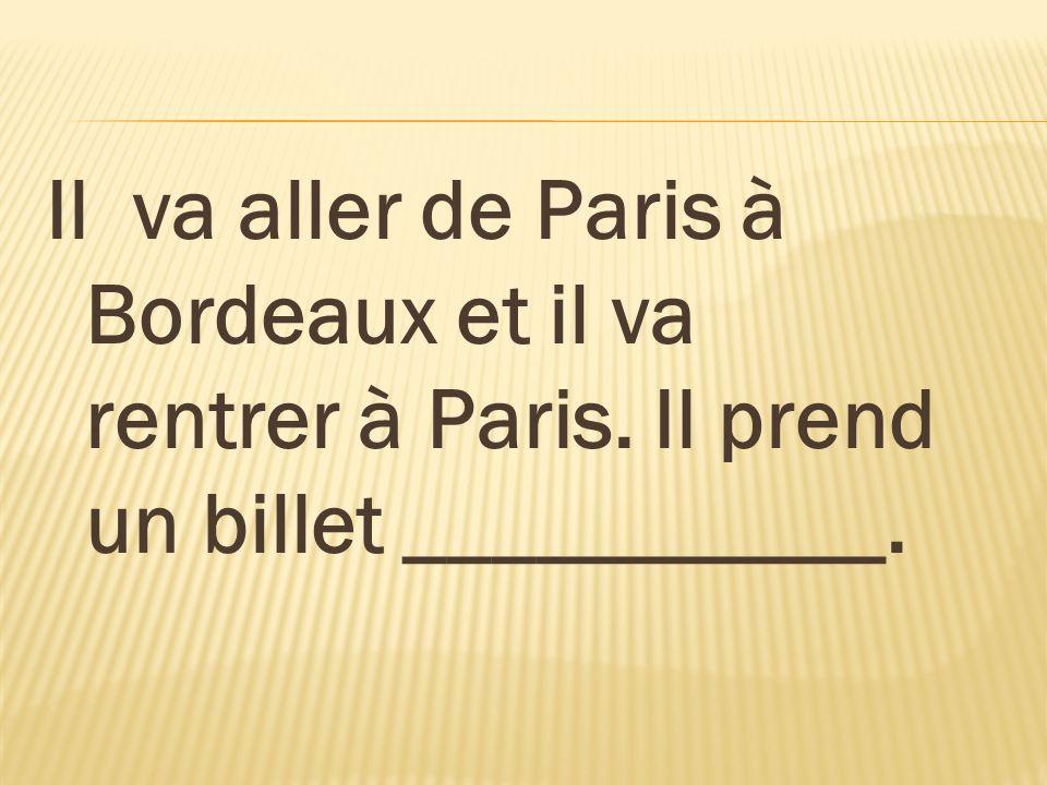 Il va aller de Paris à Bordeaux et il va rentrer à Paris. Il prend un billet ___________.