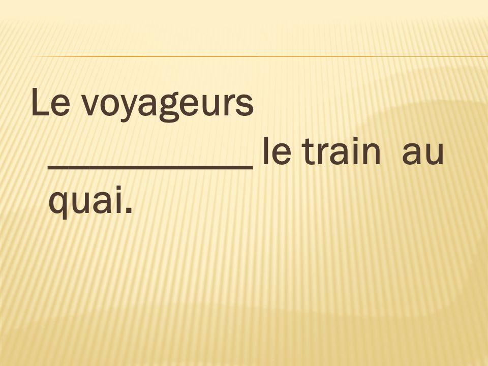 Le voyageurs __________ le train au quai.