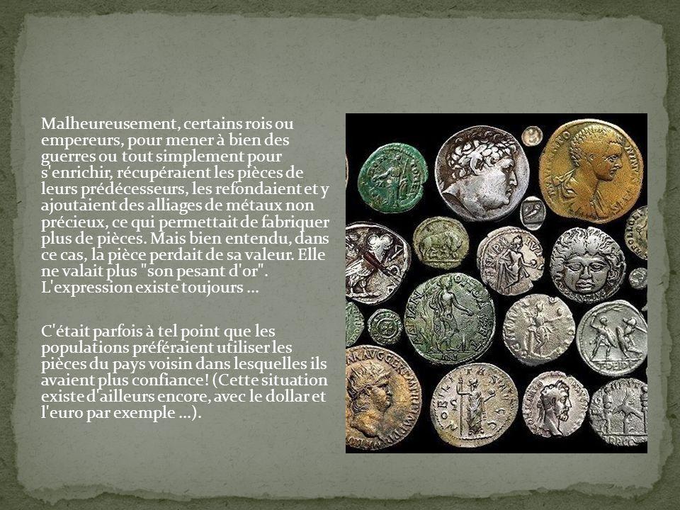 Malheureusement, certains rois ou empereurs, pour mener à bien des guerres ou tout simplement pour s'enrichir, récupéraient les pièces de leurs prédéc