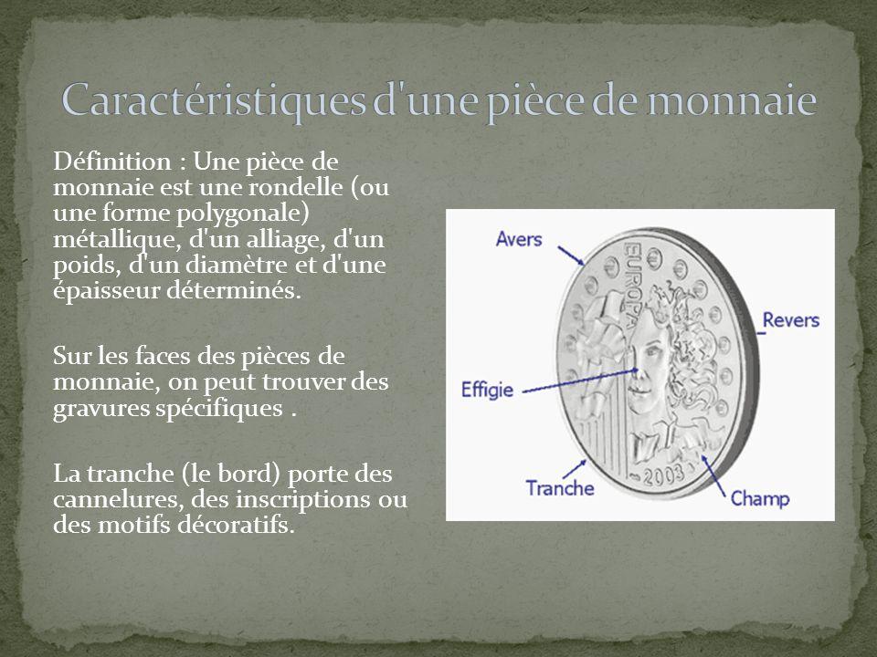 Définition : Une pièce de monnaie est une rondelle (ou une forme polygonale) métallique, d'un alliage, d'un poids, d'un diamètre et d'une épaisseur dé