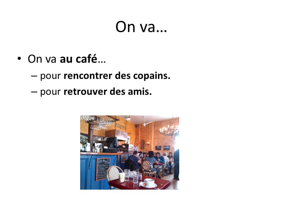On va… On va au café… – pour rencontrer des copains. – pour retrouver des amis.