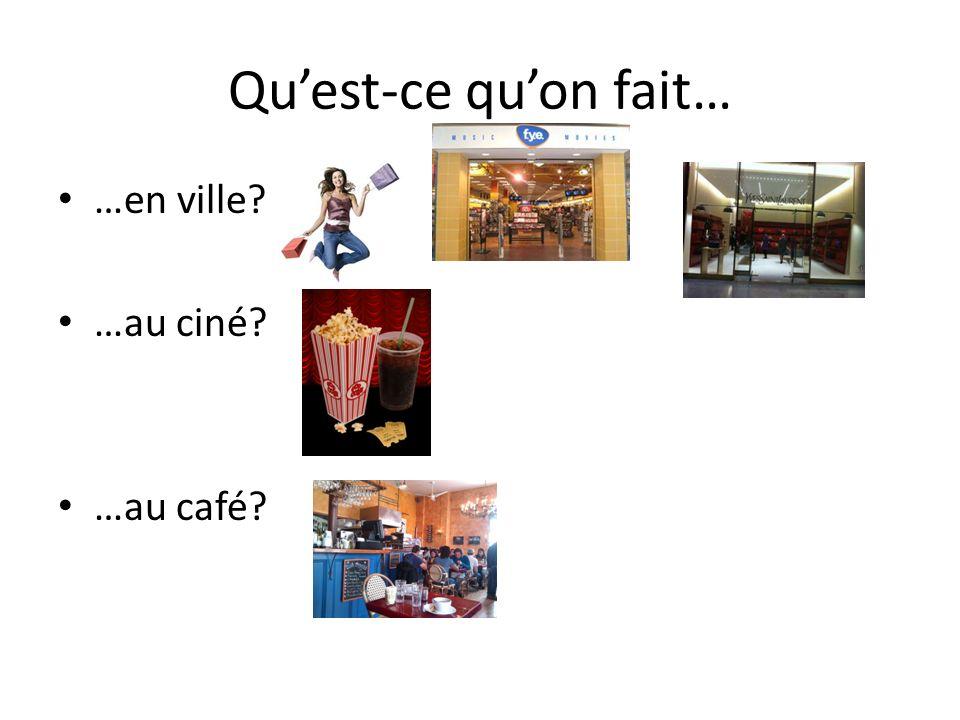 Quest-ce quon fait… …en ville? …au ciné? …au café?