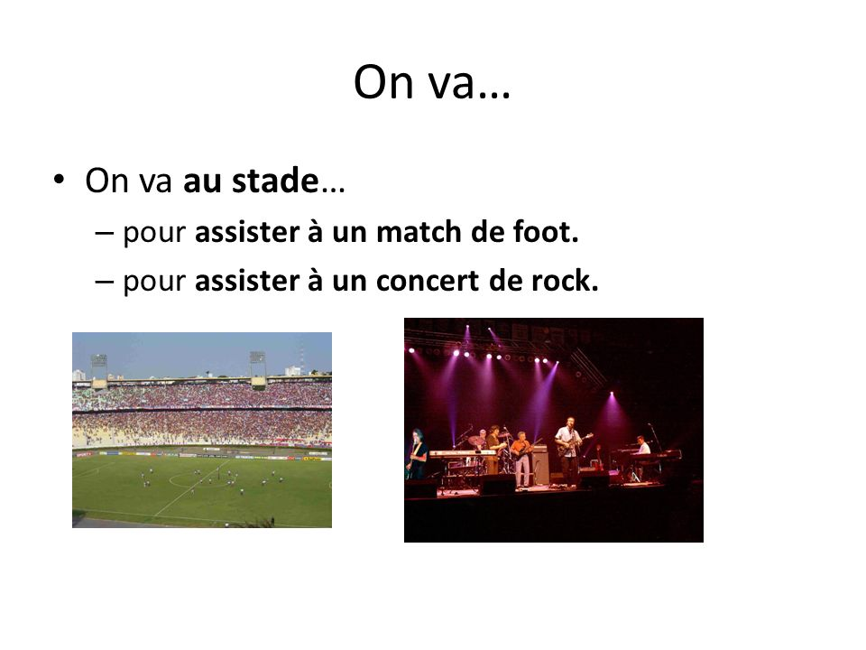 On va… On va au stade… – pour assister à un match de foot. – pour assister à un concert de rock.