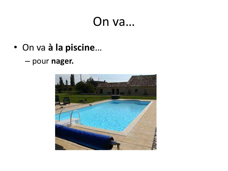 On va… On va à la piscine… – pour nager.
