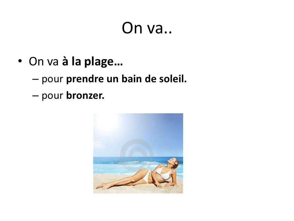 On va.. On va à la plage… – pour prendre un bain de soleil. – pour bronzer.