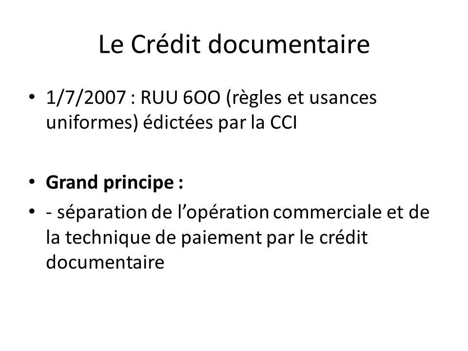 Le Crédit documentaire 1/7/2007 : RUU 6OO (règles et usances uniformes) édictées par la CCI Grand principe : - séparation de lopération commerciale et de la technique de paiement par le crédit documentaire