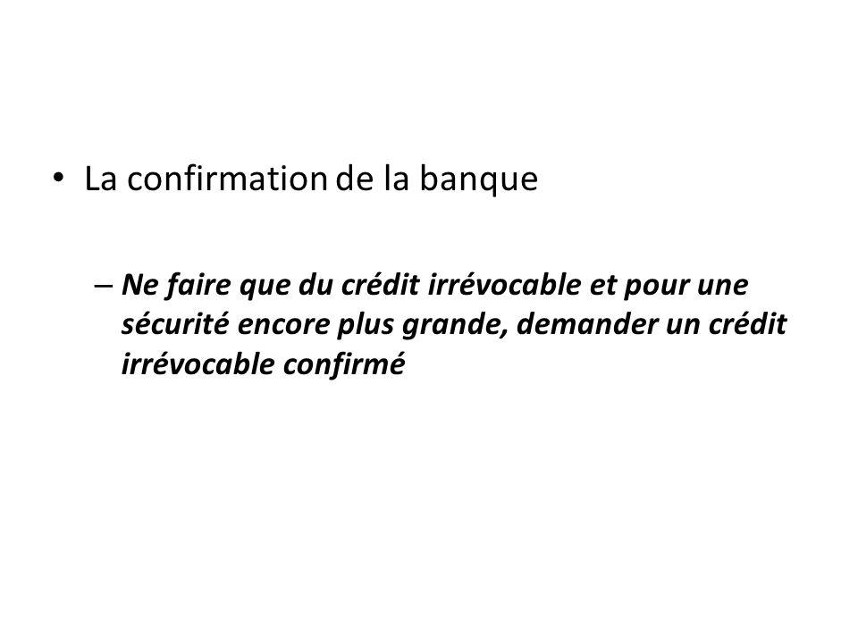 La confirmation de la banque – Ne faire que du crédit irrévocable et pour une sécurité encore plus grande, demander un crédit irrévocable confirmé