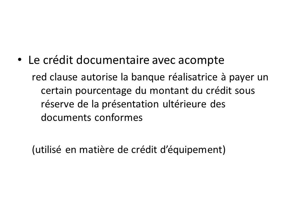 Le crédit documentaire avec acompte red clause autorise la banque réalisatrice à payer un certain pourcentage du montant du crédit sous réserve de la présentation ultérieure des documents conformes (utilisé en matière de crédit déquipement)