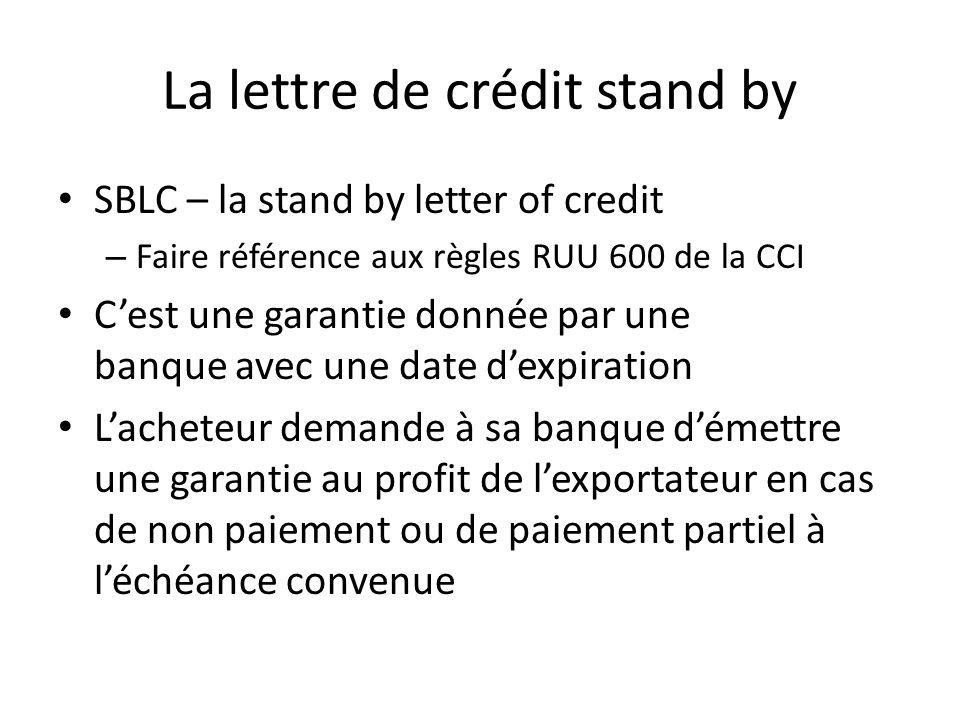 La lettre de crédit stand by SBLC – la stand by letter of credit – Faire référence aux règles RUU 600 de la CCI Cest une garantie donnée par une banque avec une date dexpiration Lacheteur demande à sa banque démettre une garantie au profit de lexportateur en cas de non paiement ou de paiement partiel à léchéance convenue
