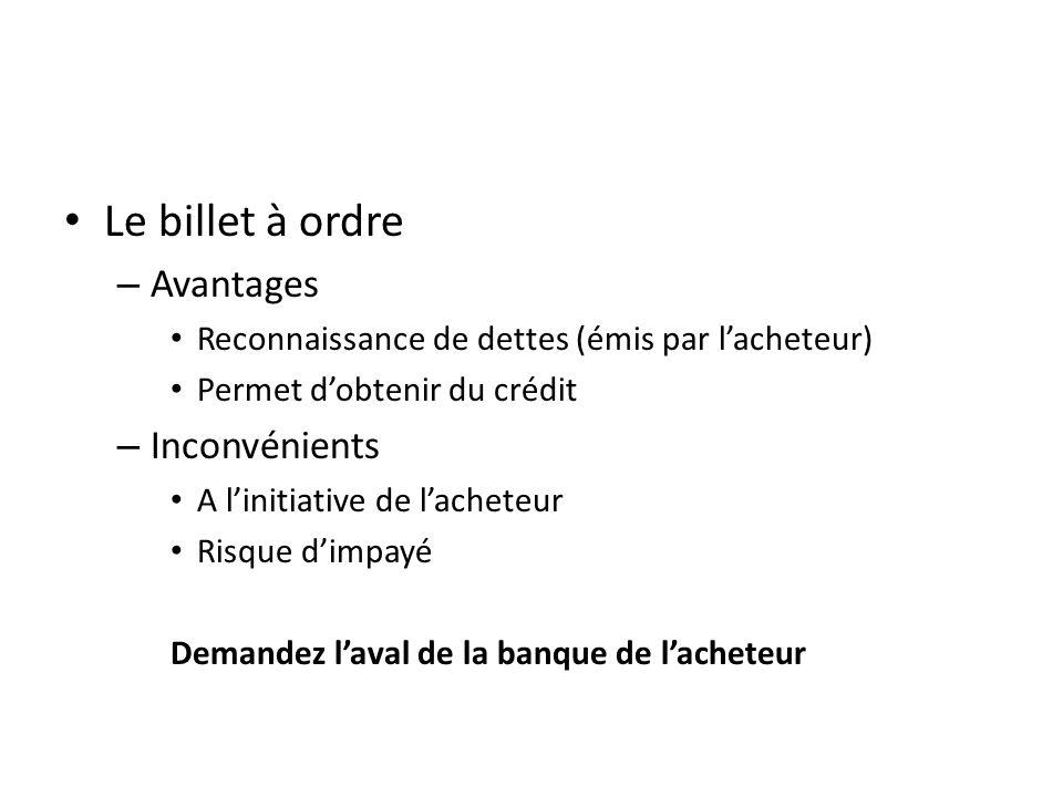 Le billet à ordre – Avantages Reconnaissance de dettes (émis par lacheteur) Permet dobtenir du crédit – Inconvénients A linitiative de lacheteur Risque dimpayé Demandez laval de la banque de lacheteur