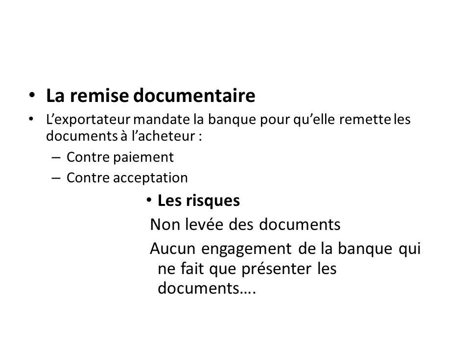 La remise documentaire Lexportateur mandate la banque pour quelle remette les documents à lacheteur : – Contre paiement – Contre acceptation Les risques Non levée des documents Aucun engagement de la banque qui ne fait que présenter les documents….