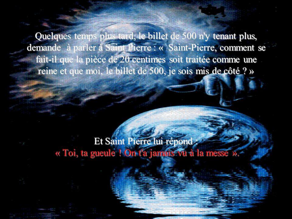 Quelques temps plus tard, le billet de 500 n'y tenant plus, demande à parler à Saint Pierre : « Saint-Pierre, comment se fait-il que la pièce de 20 ce