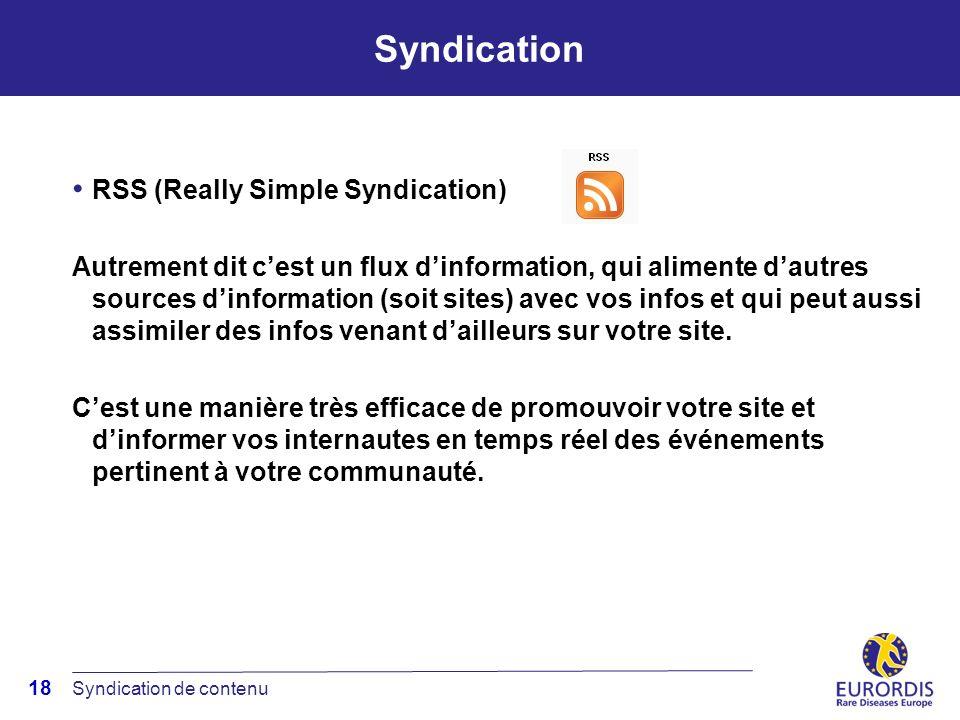 18 Syndication RSS (Really Simple Syndication) Autrement dit cest un flux dinformation, qui alimente dautres sources dinformation (soit sites) avec vos infos et qui peut aussi assimiler des infos venant dailleurs sur votre site.