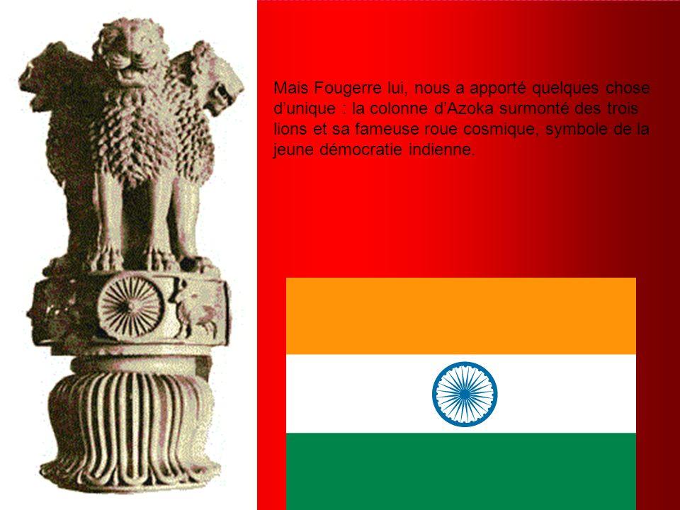 Mais Fougerre lui, nous a apporté quelques chose dunique : la colonne dAzoka surmonté des trois lions et sa fameuse roue cosmique, symbole de la jeune démocratie indienne.
