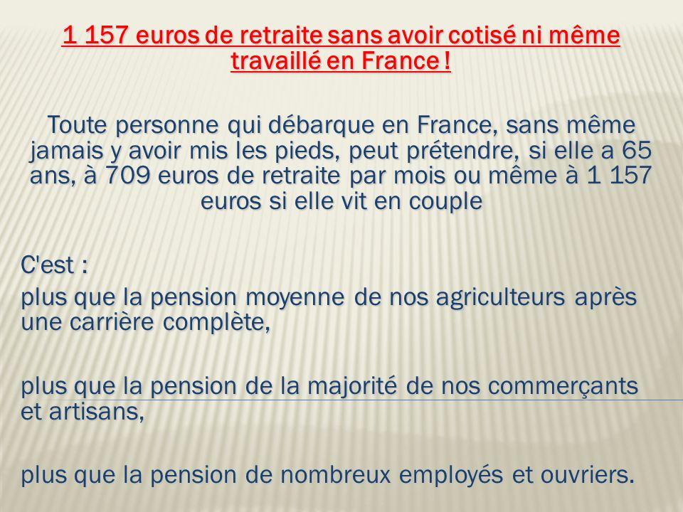 1 157 euros de retraite sans avoir cotisé ni même travaillé en France ! Toute personne qui débarque en France, sans même jamais y avoir mis les pieds,