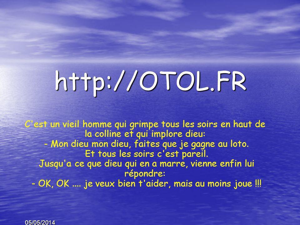 05/05/2014 http://OTOL.FR C est un vieil homme qui grimpe tous les soirs en haut de la colline et qui implore dieu: - Mon dieu mon dieu, faites que je gagne au loto.