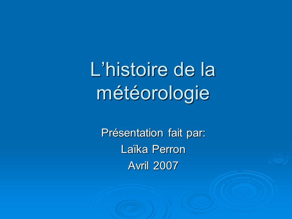 Lhistoire de la météorologie Présentation fait par: Laïka Perron Avril 2007